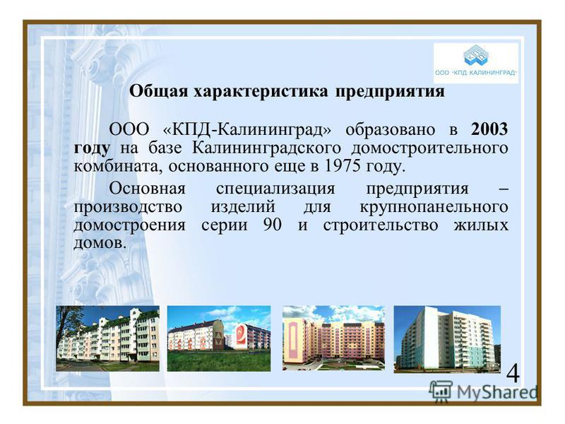 Общая характеристика предприятия ООО « КПД-Калининград » образовано в 2003 году на базе Калининградского домостроительного комбината, основанного еще в 1975 году. Основная специализация предприятия – производство изделий для крупнопанельного домостро