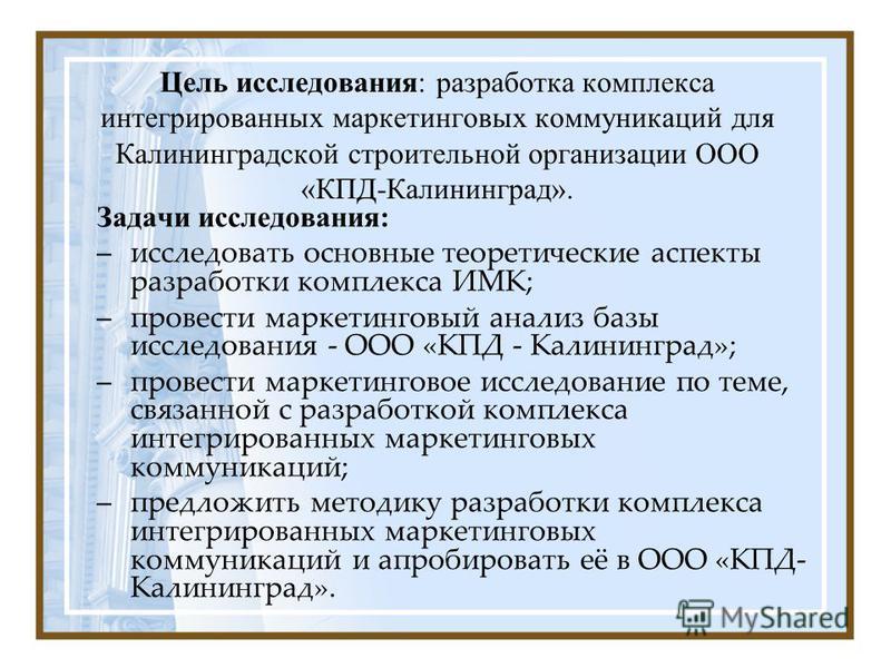 Цель исследования: разработка комплекса интегрированных маркетинговых коммуникаций для Калининградской строительной организации ООО «КПД-Калининград». Задачи исследования: –исследовать основные теоретические аспекты разработки комплекса ИМК; –провест