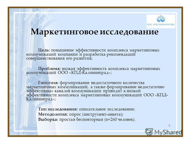 9 Маркетинговое исследование Цель: повышение эффективности комплекса маркетинговых коммуникаций компании и разработка рекомендаций совершенствования его развития; Проблема: низкая эффективность комплекса маркетинговых коммуникаций ООО «КПД-Калинингра