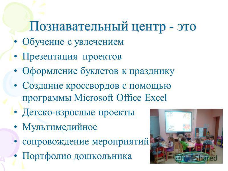 Познавательный центр - это Обучение с увлечением Презентация проектов Оформление буклетов к празднику Создание кроссвордов с помощью программы Microsoft Office Excel Детско-взрослые проекты Мультимедийное сопровождение мероприятий Портфолио дошкольни