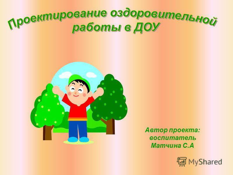 Автор проекта: воспитатель Матчина С.А