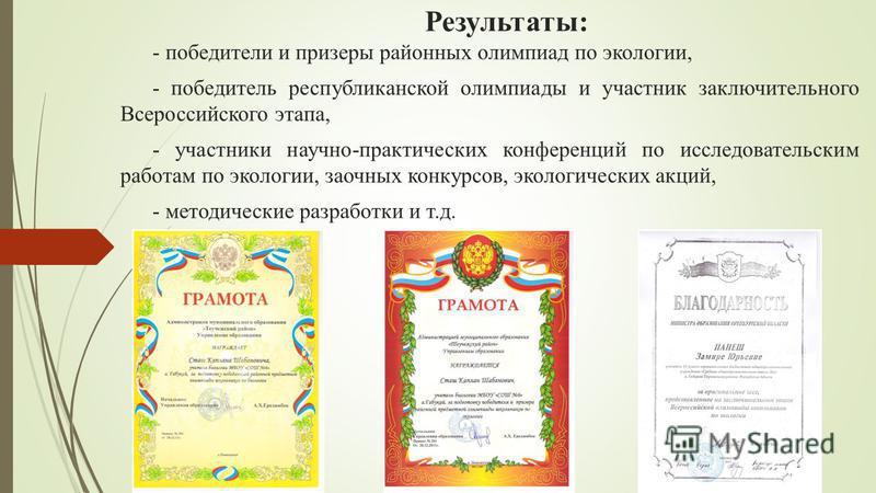 Результаты: - победители и призеры районных олимпиад по экологии, - победитель республиканской олимпиады и участник заключительного Всероссийского этапа, - участники научно-практических конференций по исследовательским работам по экологии, заочных ко