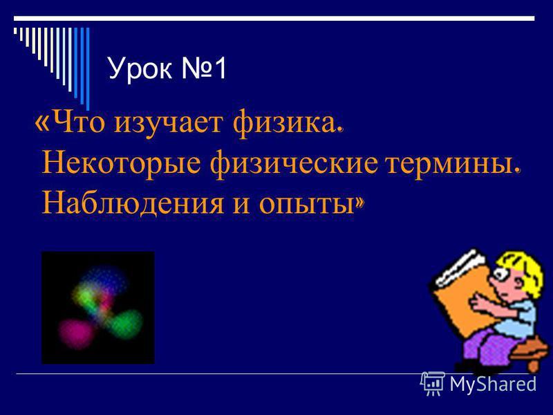 Урок 1 «Что изучает физика. Некоторые физические термины. Наблюдения и опыты »