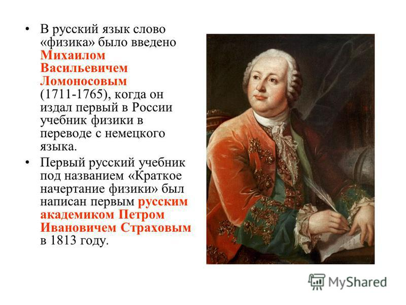 В русский язык слово «физика» было введено Михаилом Васильевичем Ломоносовым (1711-1765), когда он издал первый в России учебник физики в переводе с немецкого языка. Первый русский учебник под названием «Краткое начертание физики» был написан первым