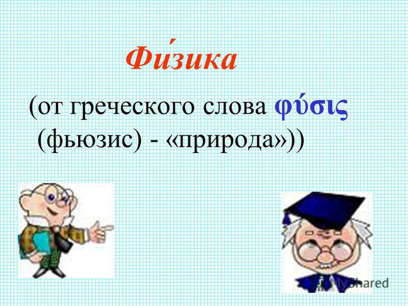 Фи́зика (от греческого слова φύσις (фьюзис) - «природа»))