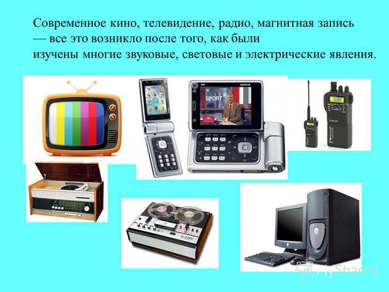Современное кино, телевидение, радио, магнитная запись все это возникло после того, как были изучены многие звуковые, световые и электрические явления.