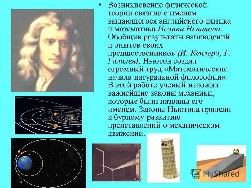 Возникновение физической теории связано с именем выдающегося английского физика и математика Исаака Ньютона. Обобщив результаты наблюдений и опытов своих предшественников (И. Кеплера, Г. Галилея), Ньютон создал огромный труд «Математические начала на