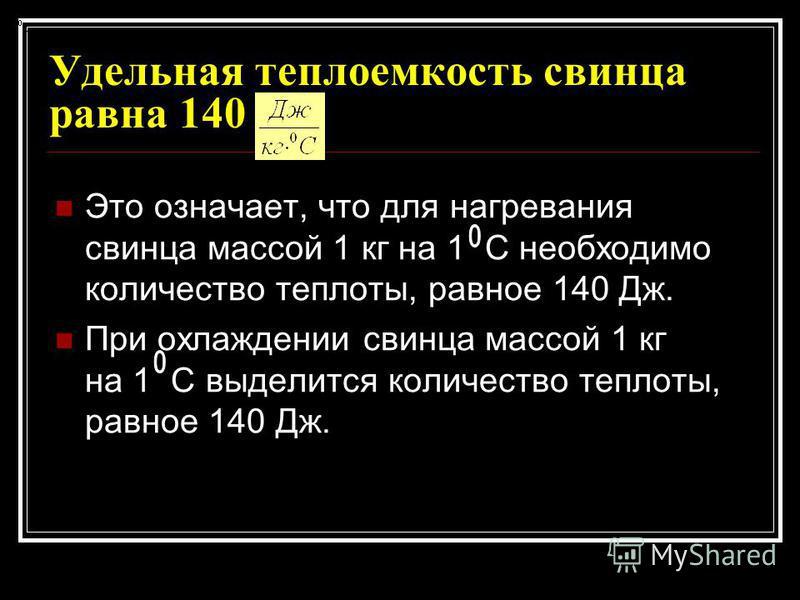 Удельная теплоемкость свинца равна 140 Это означает, что для нагревания свинца массой 1 кг на 1 С необходимо количество теплоты, равное 140 Дж. При охлаждении свинца массой 1 кг на 1 С выделится количество теплоты, равное 140 Дж.