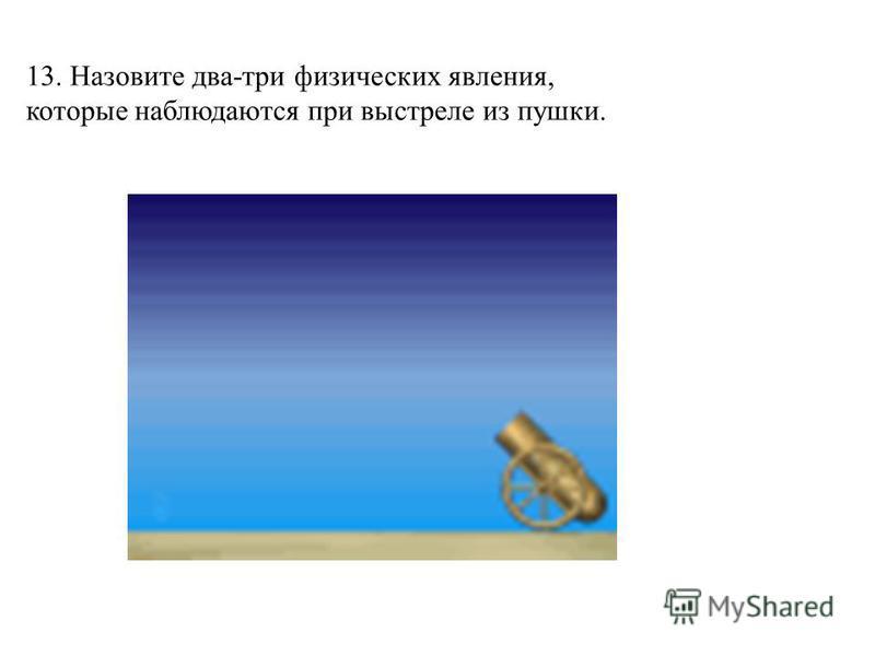 13. Назовите два-три физических явления, которые наблюдаются при выстреле из пушки.