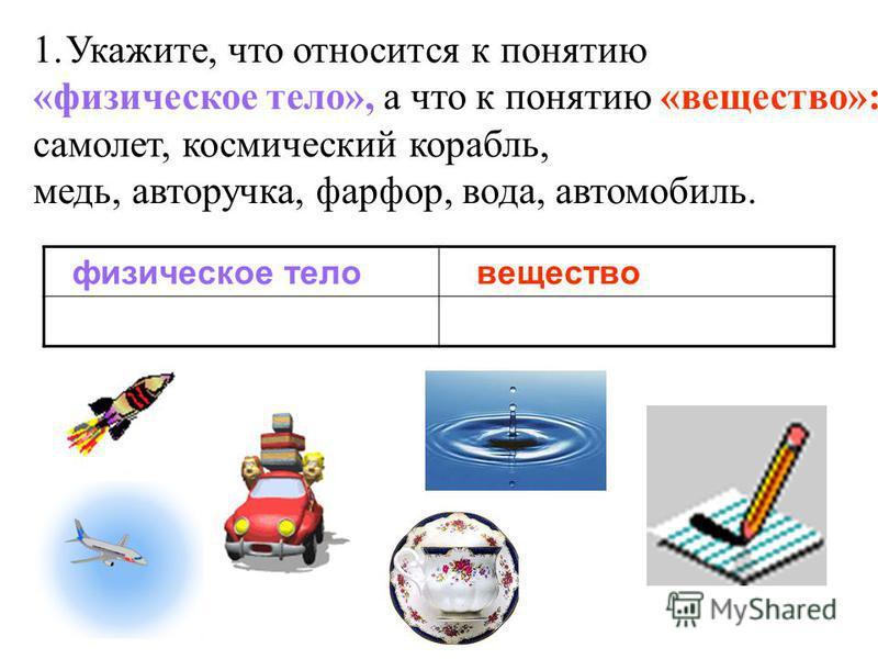 1.Укажите, что относится к понятию «физическое тело», а что к понятию «вещество»: самолет, космический корабль, медь, авторучка, фарфор, вода, автомобиль. физическое тело вещество