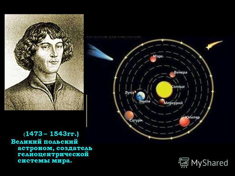 ( 1473 – 1543 гг.) Великий польский астроном, создатель гелиоцентрической системы мира.