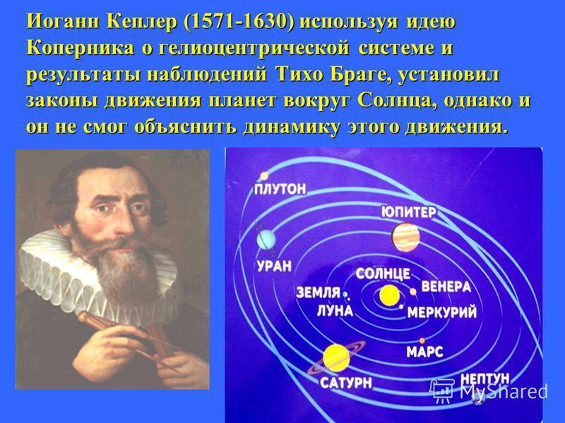 Иоганн Кеплер (1571-1630) используя идею Коперника о гелиоцентрической системе и результаты наблюдений Тихо Браге, установил законы движения планет вокруг Солнца, однако и он не смог объяснить динамику этого движения.