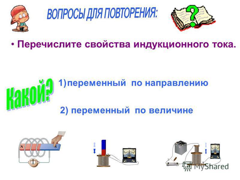 Перечислите свойства индукционного тока. 1)переменный по направлению 2) переменный по величине