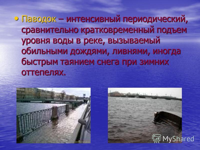 Паводок – интенсивный периодический, сравнительно кратковременный подъем уровня воды в реке, вызываемый обильными дождями, ливнями, иногда быстрым таянием снега при зимних оттепелях. Паводок – интенсивный периодический, сравнительно кратковременный п