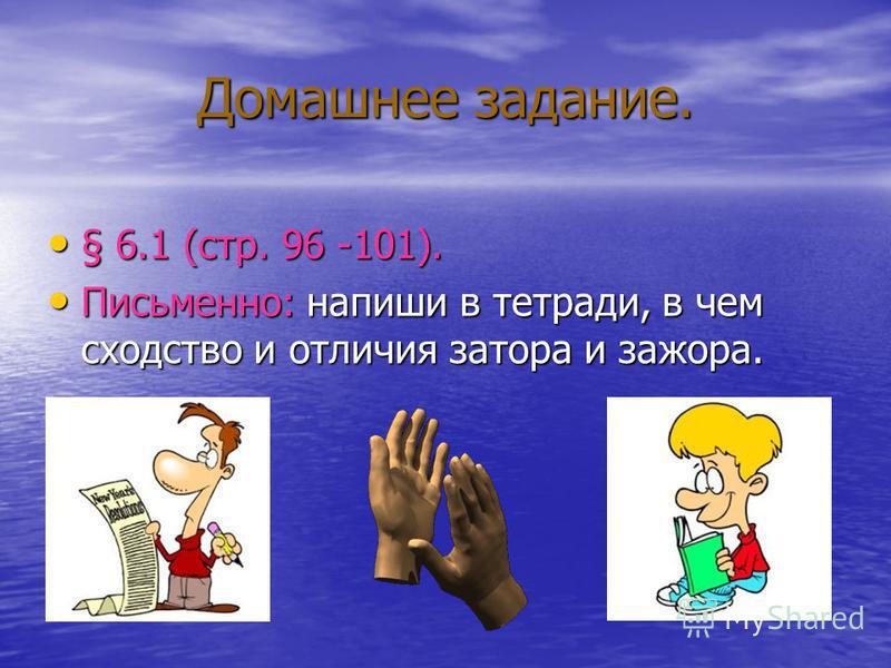 Домашнее задание. § 6.1 (стр. 96 -101). § 6.1 (стр. 96 -101). Письменно: напиши в тетради, в чем сходство и отличия затора и зажора. Письменно: напиши в тетради, в чем сходство и отличия затора и зажора.