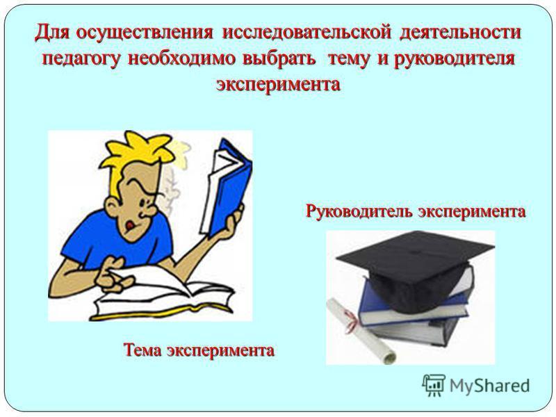 Для осуществления исследовательской деятельности педагогу необходимо выбрать тему и руководителя эксперимента Тема эксперимента Руководитель эксперимента