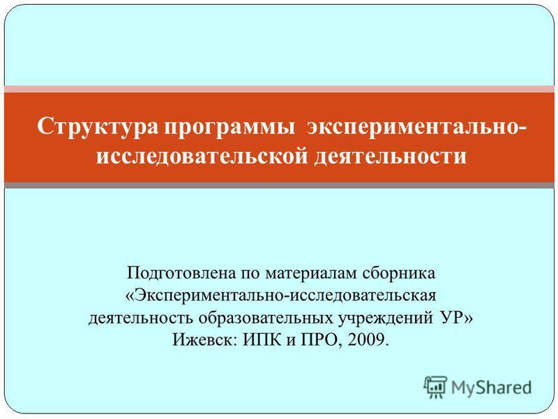 Структура программы экспериментально- исследовательской деятельности Подготовлена по материалам сборника «Экспериментально-исследовательская деятельность образовательных учреждений УР» Ижевск: ИПК и ПРО, 2009.