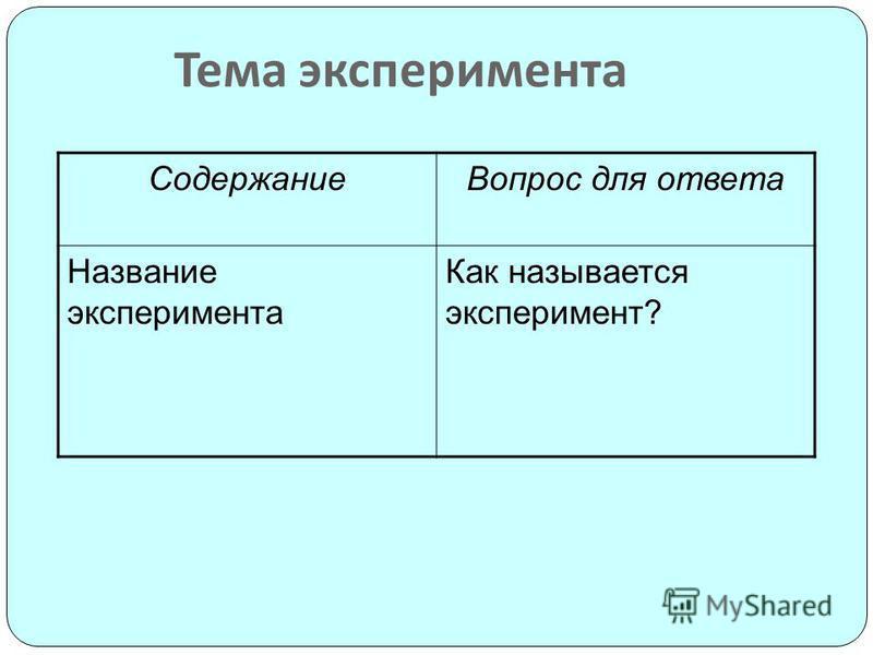 Тема эксперимента Содержание Вопрос для ответа Название эксперимента Как называется эксперимент?