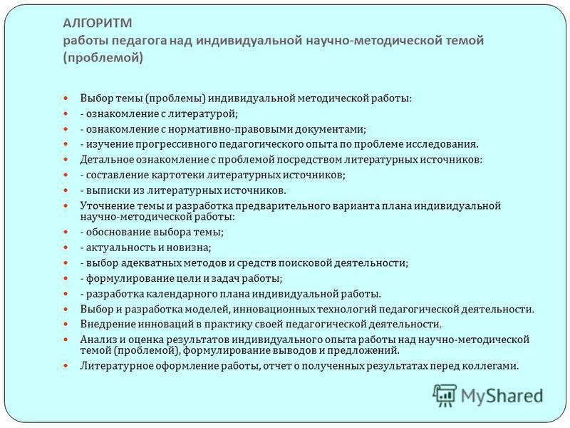 АЛГОРИТМ работы педагога над индивидуальной научно - методической темой ( проблемой ) Выбор темы ( проблемы ) индивидуальной методической работы : - ознакомление с литературой ; - ознакомление с нормативно - правовыми документами ; - изучение прогрес