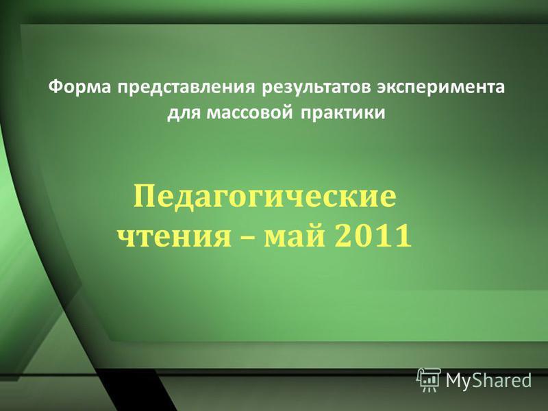 Педагогические чтения – май 2011 Форма представления результатов эксперимента для массовой практики