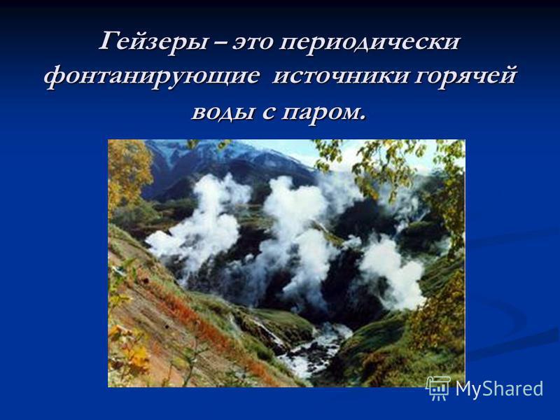Гейзеры – это периодически фонтанирующие источники горячей воды с паром.