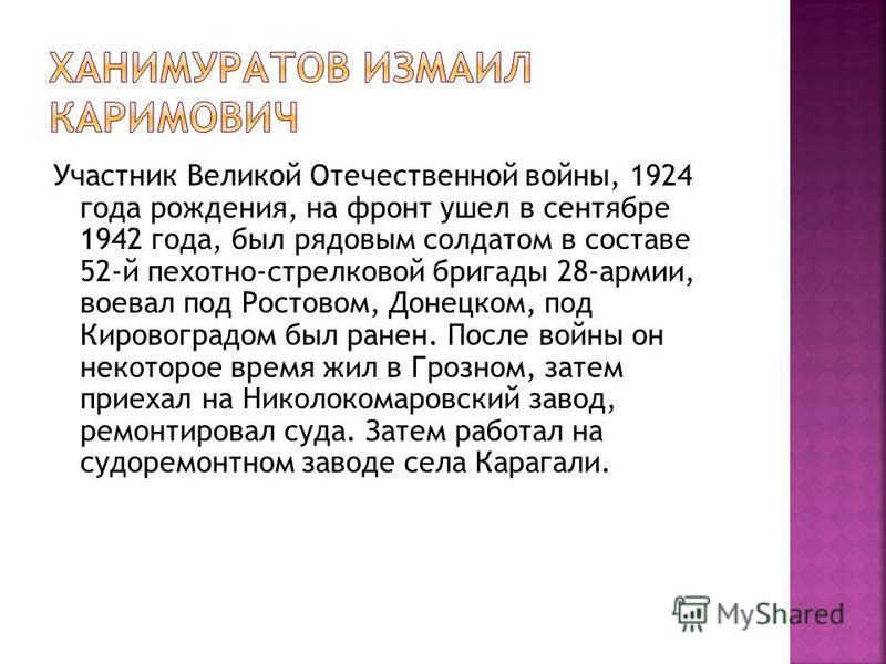 Участник Великой Отечественной войны, 1924 года рождения, на фронт ушел в сентябре 1942 года, был рядовым солдатом в составе 52-й пехотно-стрелковой бригады 28-армии, воевал под Ростовом, Донецком, под Кировоградом был ранен. После войны он некоторое