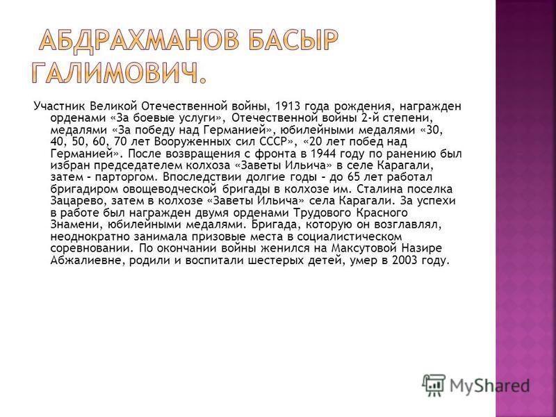 Участник Великой Отечественной войны, 1913 года рождения, награжден орденами «За боевые услуги», Отечественной войны 2-й степени, медалями «За победу над Германией», юбилейными медалями «30, 40, 50, 60, 70 лет Вооруженных сил СССР», «20 лет побед над