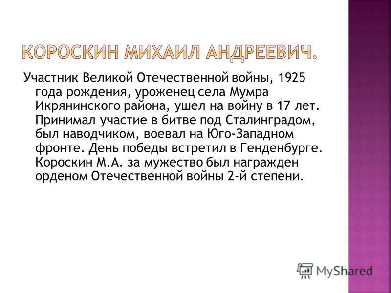 Участник Великой Отечественной войны, 1925 года рождения, уроженец села Мумра Икрянинского района, ушел на войну в 17 лет. Принимал участие в битве под Сталинградом, был наводчиком, воевал на Юго-Западном фронте. День победы встретил в Генденбурге. К
