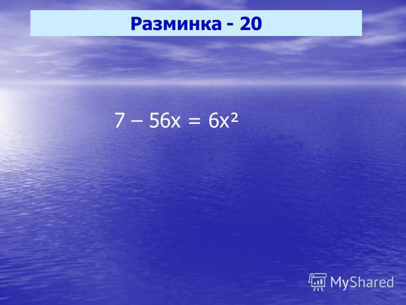 Разминка - 20 7 – 56 х = 6 х²