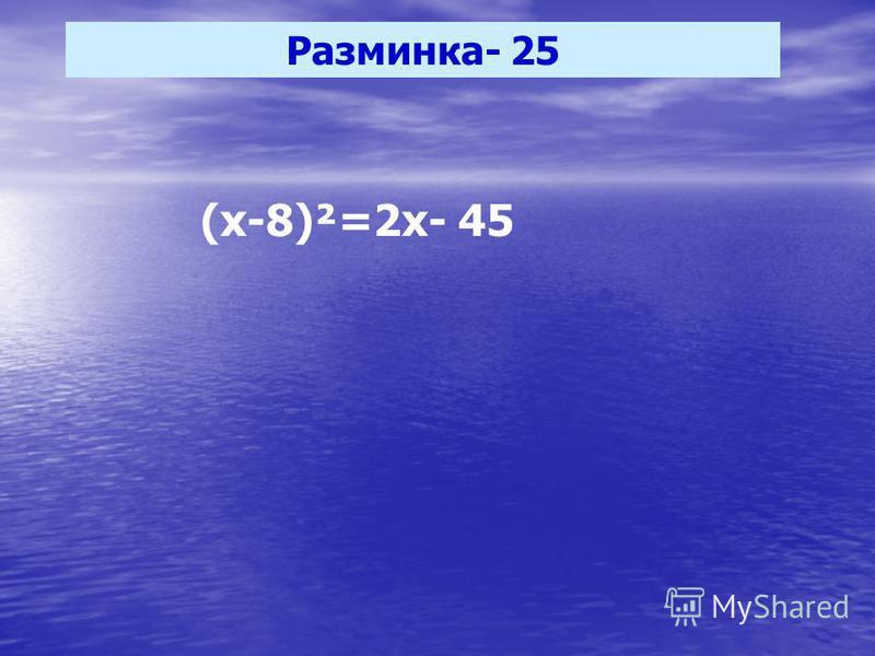 Разминка- 25 (х-8)²=2 х- 45
