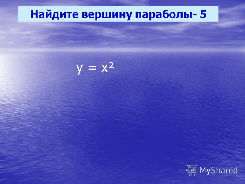 Найдите вершину параболы- 5 у = х²
