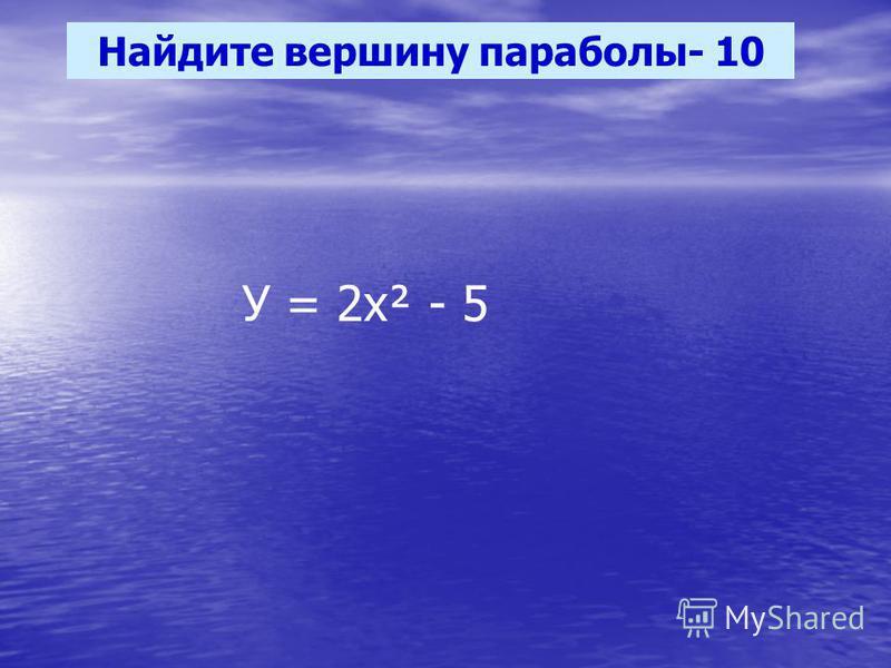 Найдите вершину параболы- 10 У = 2 х² - 5