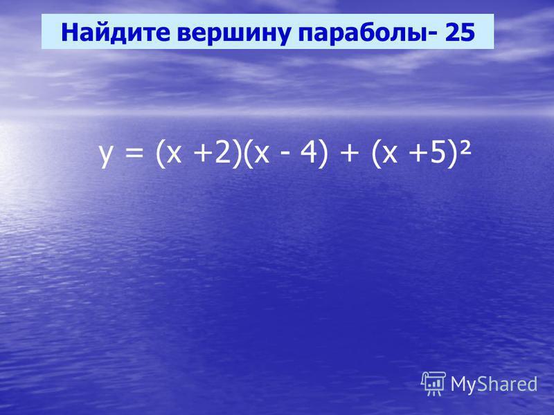 Найдите вершину параболы- 25 у = (х +2)(х - 4) + (х +5)²