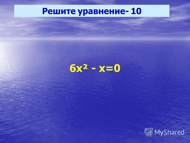 Решите уравнение- 10 6 х² - х=0