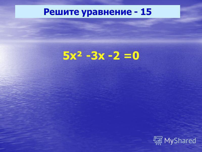 Решите уравнение - 15 5 х² -3 х -2 =0