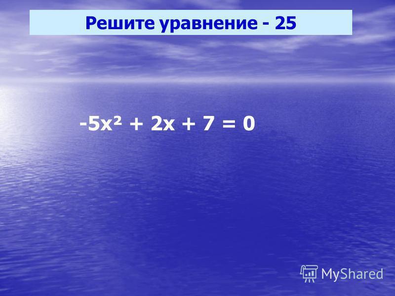 Решите уравнение - 25 -5 х² + 2 х + 7 = 0