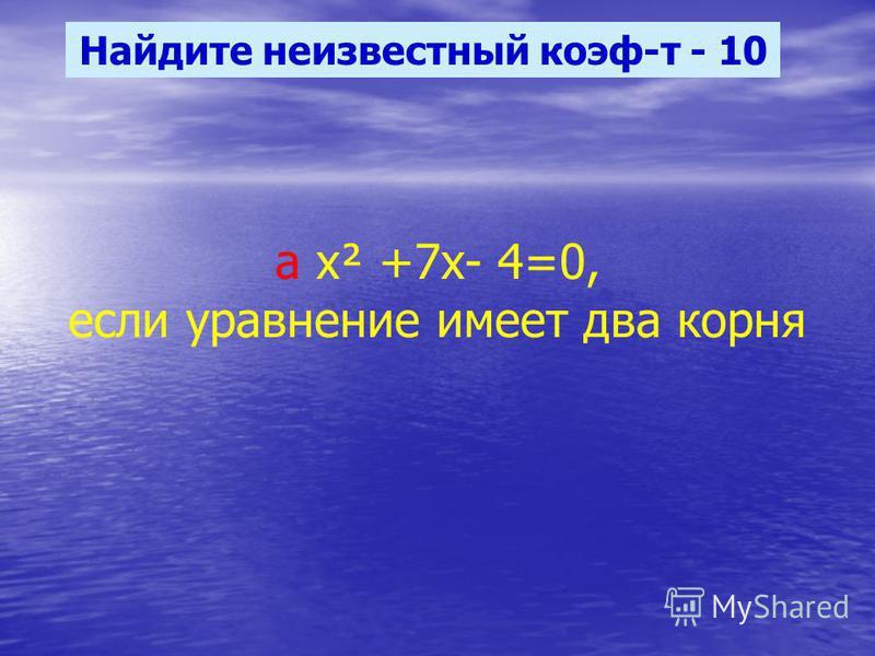 Найдите неизвестный коэф-т - 10 а х² +7 х- 4=0, если уравнение имеет два корня