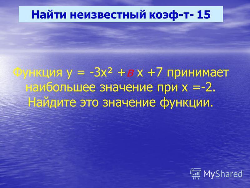 Найти неизвестный коэф-т- 15 Функция у = -3 х² +в х +7 принимает наибольшее значение при х =-2. Найдите это значение функции.