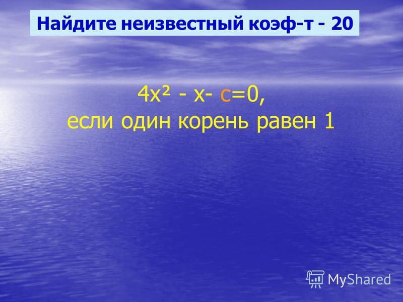 Найдите неизвестный коэф-т - 20 4 х² - х- с=0, если один корень равен 1