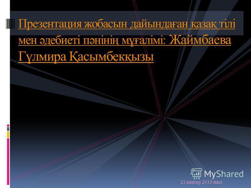 Презентация жобасын дайындаған қазақ тілі мен әдебиеті пәнінің мұғалімі: Жаймбаева Гүлмира Қасымбекқызы 21 қаңтар 2010 жыл