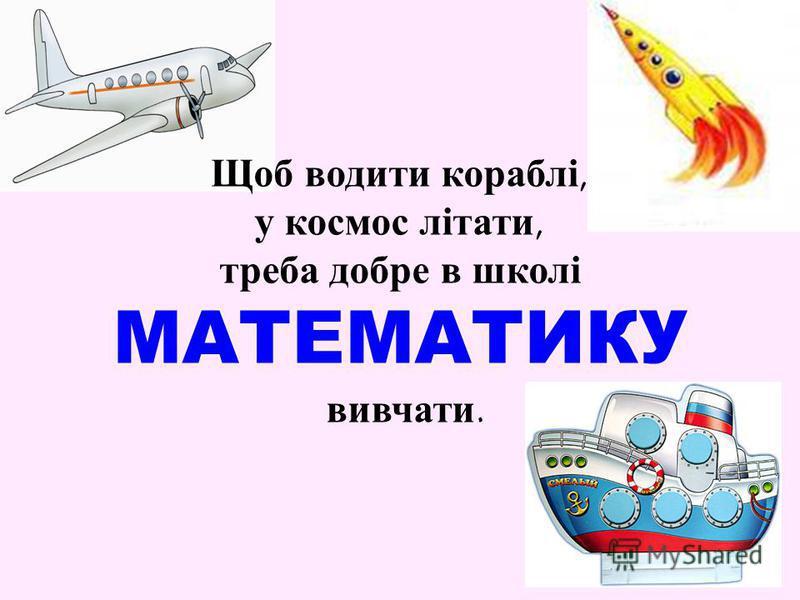 Щоб водити кораблі, у космос літати, треба добре в школі МАТЕМАТИКУ вивчати.