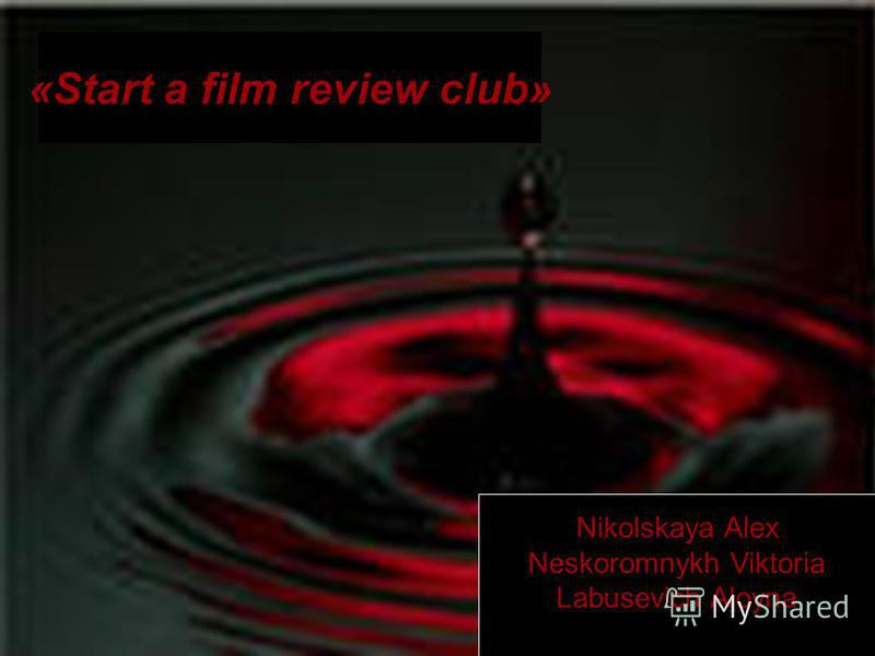 «Start a film review club» Nikolskaya Alex Neskoromnykh Viktoria Labusevich Aloyna