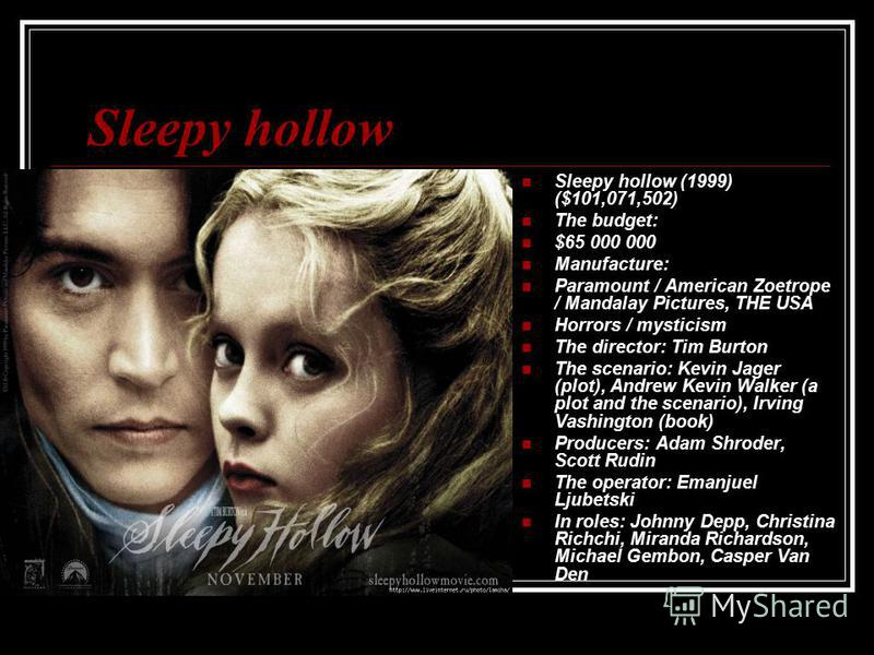 Sleepy hollow Sleepy hollow (1999) ($101,071,502) The budget: $65 000 000 Manufacture: Paramount / American Zoetrope / Mandalay Pictures, THE USA Horrors / mysticism The director: Tim Burton The scenario: Kevin Jager (plot), Andrew Kevin Walker (a pl