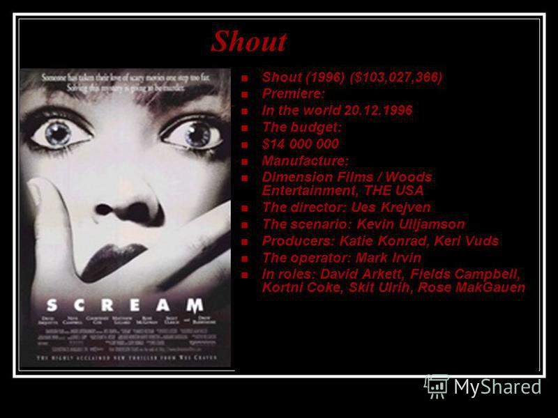 Shout (1996) ($103,027,366) Premiere: In the world 20.12.1996 The budget: $14 000 000 Manufacture: Dimension Films / Woods Entertainment, THE USA The director: Ues Krejven The scenario: Kevin Uiljamson Producers: Katie Konrad, Keri Vuds The operator: