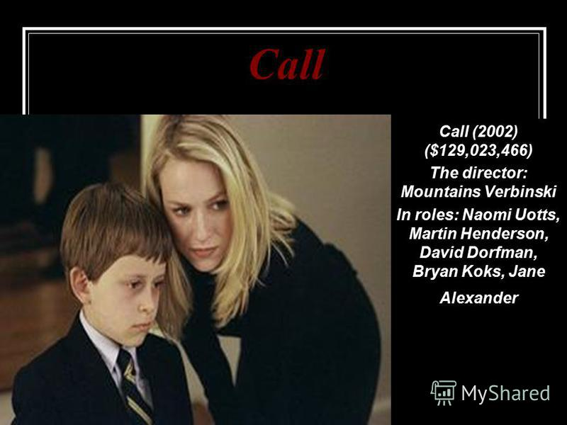 Call Call (2002) ($129,023,466) The director: Mountains Verbinski In roles: Naomi Uotts, Martin Henderson, David Dorfman, Bryan Koks, Jane Alexander