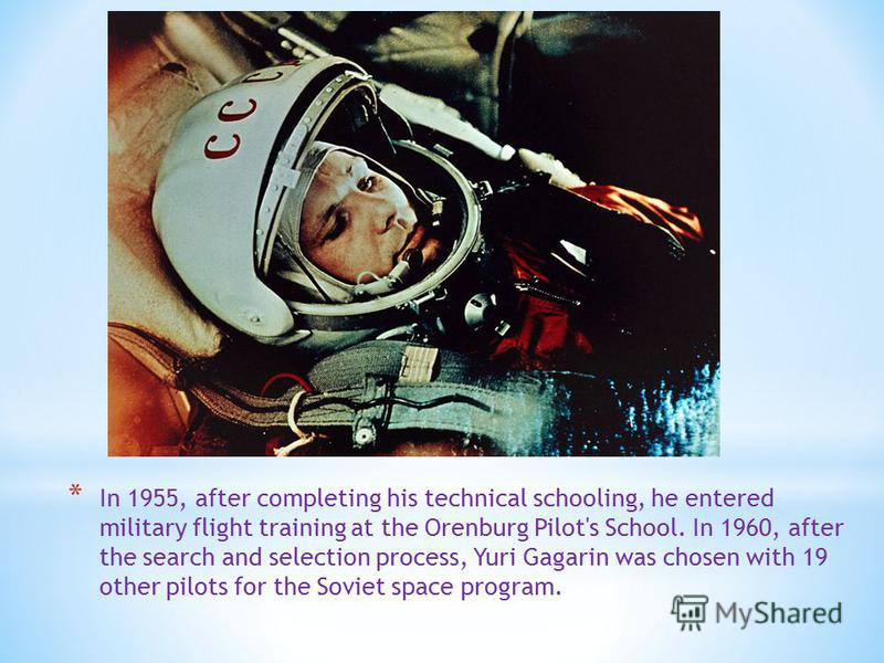 * In 1955, after completing his technical schooling, he entered military flight training at the Orenburg Pilot's School. In 1960, after the search and selection process, Yuri Gagarin was chosen with 19 other pilots for the Soviet space program.