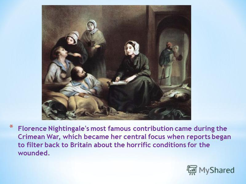 * Florence Nightingale's most famous contribution came during the Crimean War, which became her central focus when reports began to filter back to Britain about the horrific conditions for the wounded.
