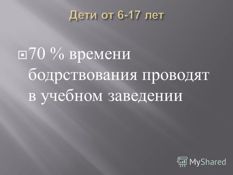 70 % времени бодрствования проводят в учебном заведении