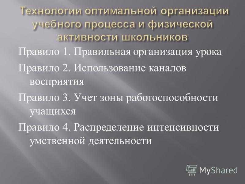 Правило 1. Правильная организация урока Правило 2. Использование каналов восприятия Правило 3. Учет зоны работоспособности учащихся Правило 4. Распределение интенсивности умственной деятельности