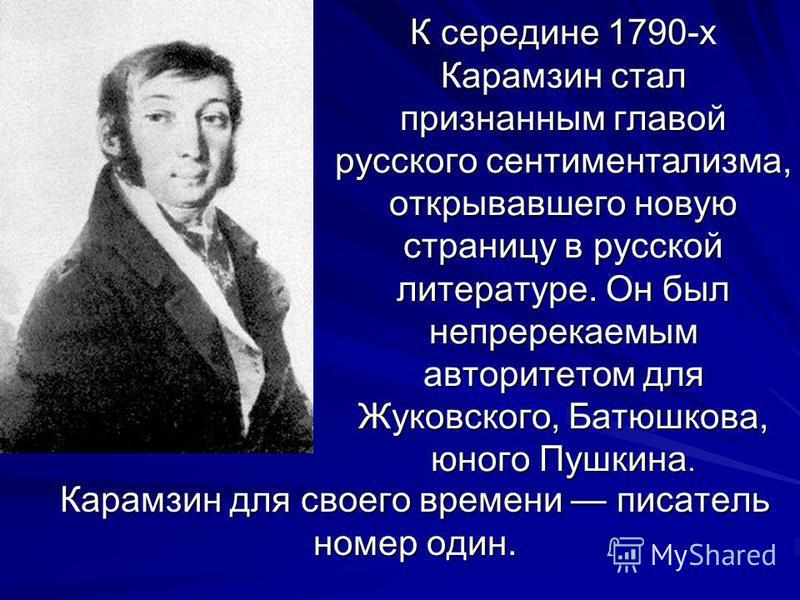 К середине 1790-х Карамзин стал признанным главой русского сентиментализма, открывавшего новую страницу в русской литературе. Он был непререкаемым авторитетом для Жуковского, Батюшкова, юного Пушкина. Карамзин для своего времени писатель номер один.